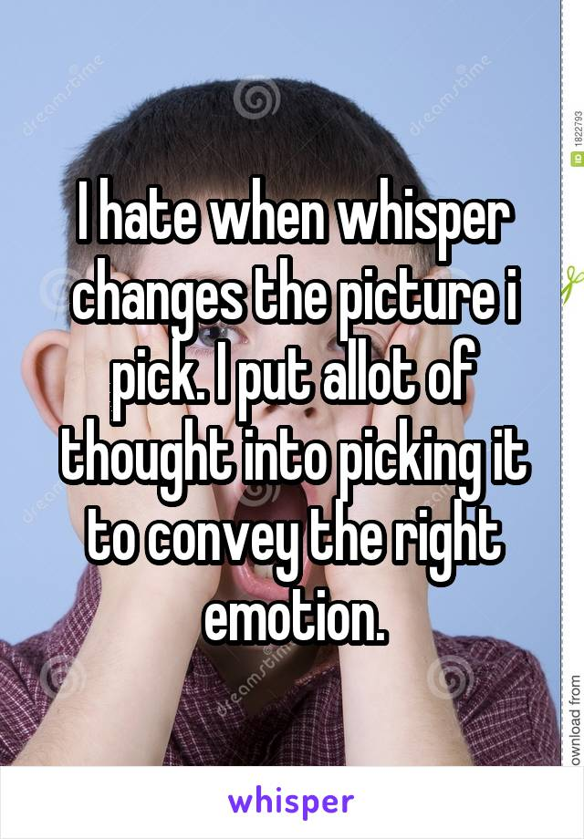 I hate when whisper changes the picture i pick. I put allot of thought into picking it to convey the right emotion.