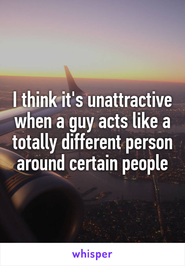 I think it's unattractive when a guy acts like a totally different person around certain people