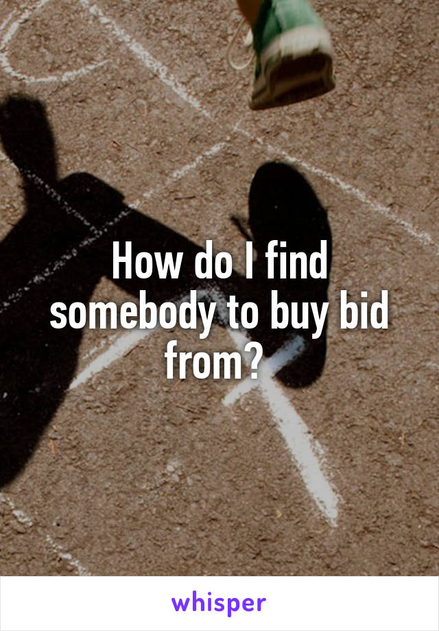 How do I find somebody to buy bid from?