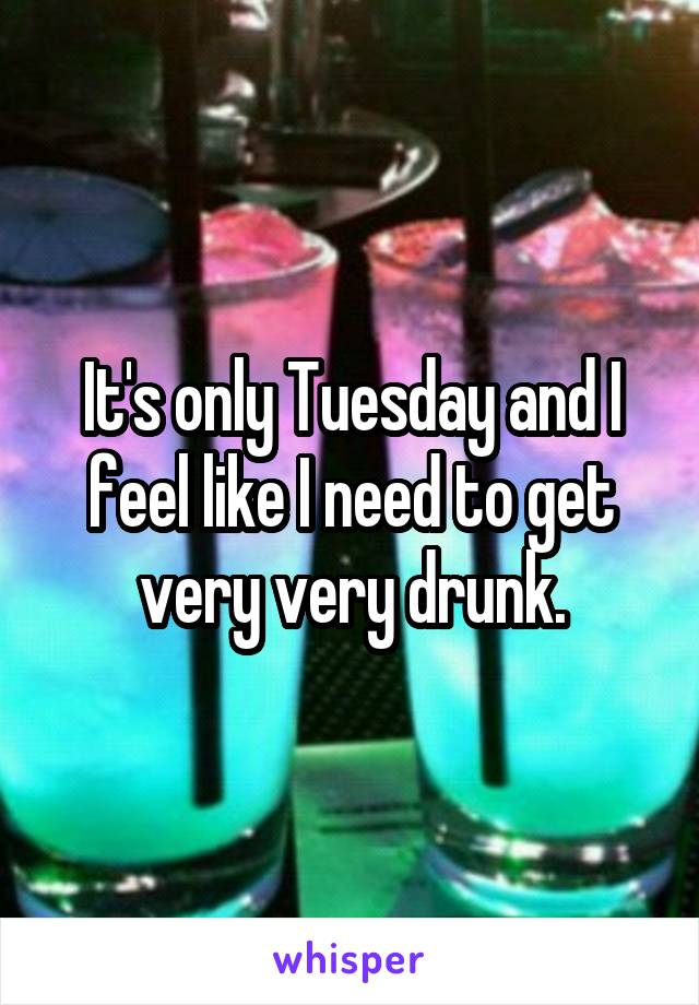 It's only Tuesday and I feel like I need to get very very drunk.