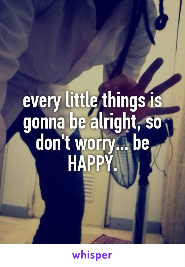 every little things is gonna be alright, so don't worry... be HAPPY.