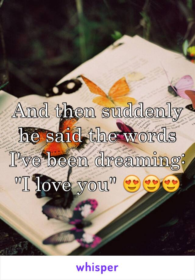 """And then suddenly he said the words I've been dreaming: """"I love you"""" 😍😍😍"""