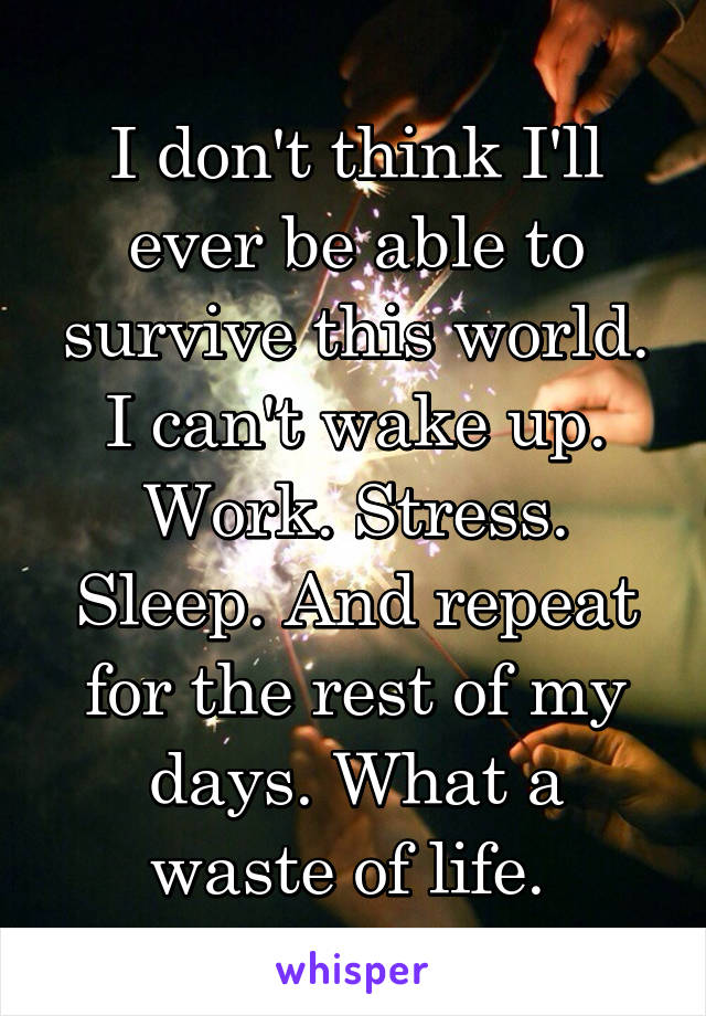 I don't think I'll ever be able to survive this world. I can't wake up. Work. Stress. Sleep. And repeat for the rest of my days. What a waste of life.