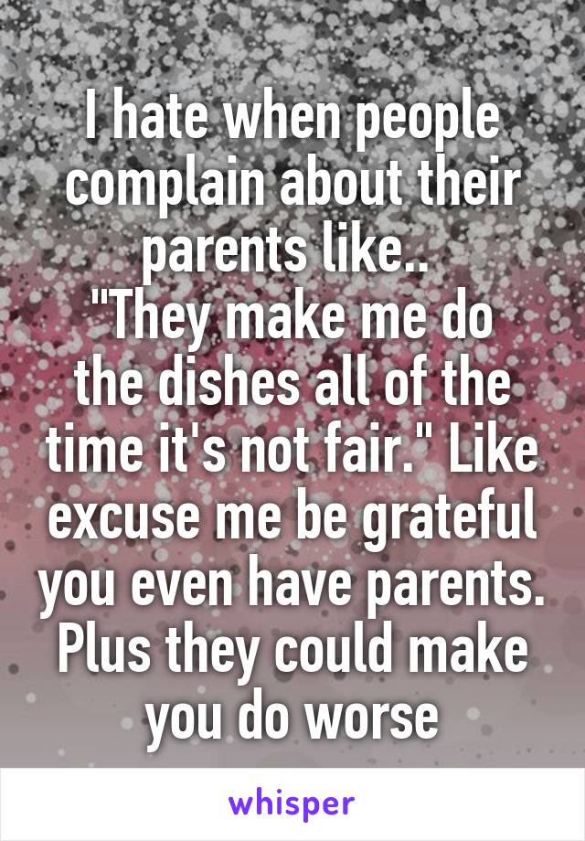 """I hate when people complain about their parents like..  """"They make me do the dishes all of the time it's not fair."""" Like excuse me be grateful you even have parents. Plus they could make you do worse"""
