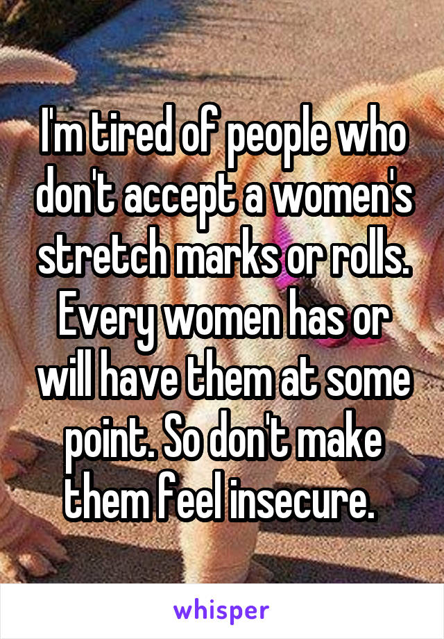 I'm tired of people who don't accept a women's stretch marks or rolls. Every women has or will have them at some point. So don't make them feel insecure.