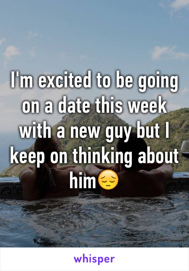 I'm excited to be going on a date this week with a new guy but I keep on thinking about him😔