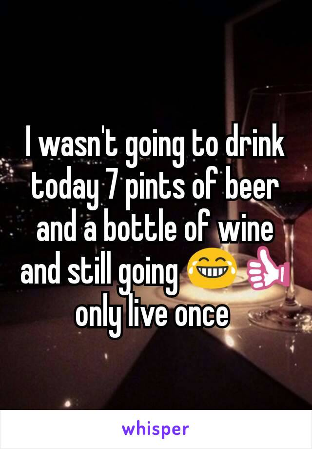 I wasn't going to drink today 7 pints of beer and a bottle of wine and still going 😂👍 only live once