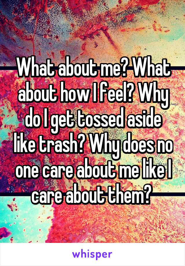 What about me? What about how I feel? Why do I get tossed aside like trash? Why does no one care about me like I care about them?