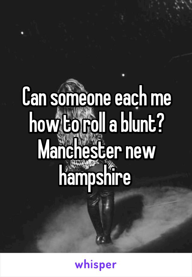 Can someone each me how to roll a blunt? Manchester new hampshire