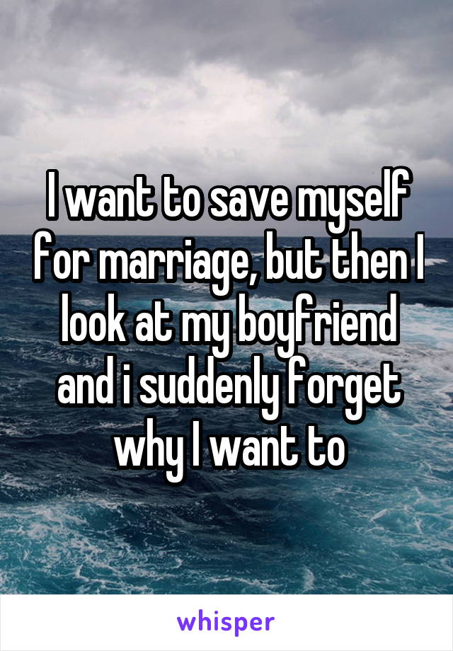 I want to save myself for marriage, but then I look at my boyfriend and i suddenly forget why I want to