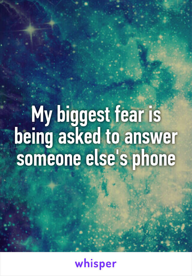 My biggest fear is being asked to answer someone else's phone