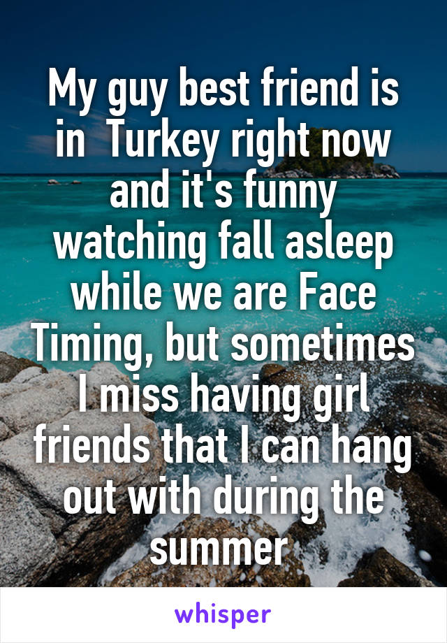 My guy best friend is in  Turkey right now and it's funny watching fall asleep while we are Face Timing, but sometimes I miss having girl friends that I can hang out with during the summer