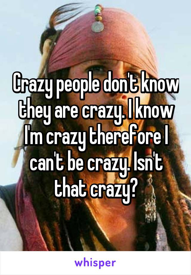 Crazy people don't know they are crazy. I know I'm crazy therefore I can't be crazy. Isn't that crazy?