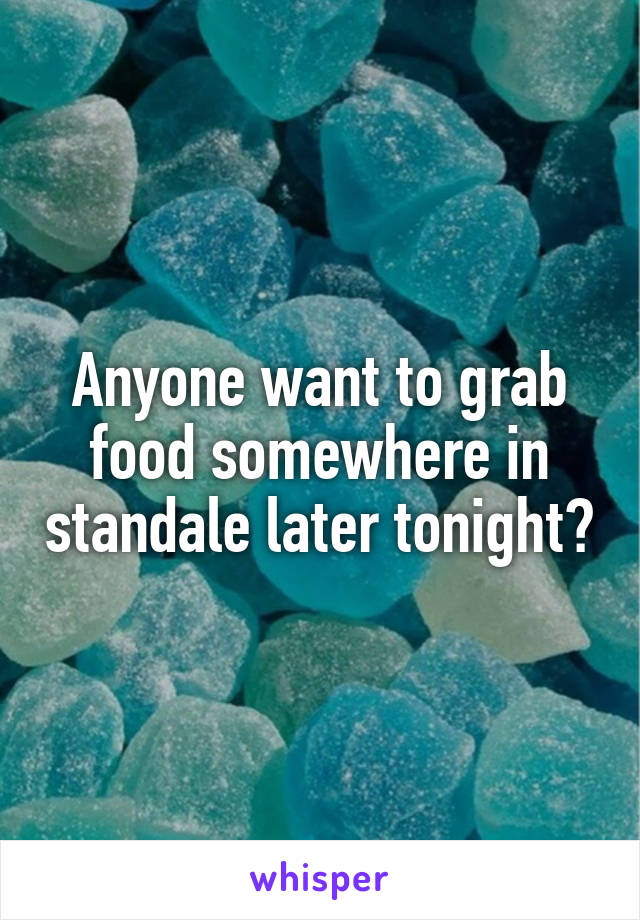 Anyone want to grab food somewhere in standale later tonight?