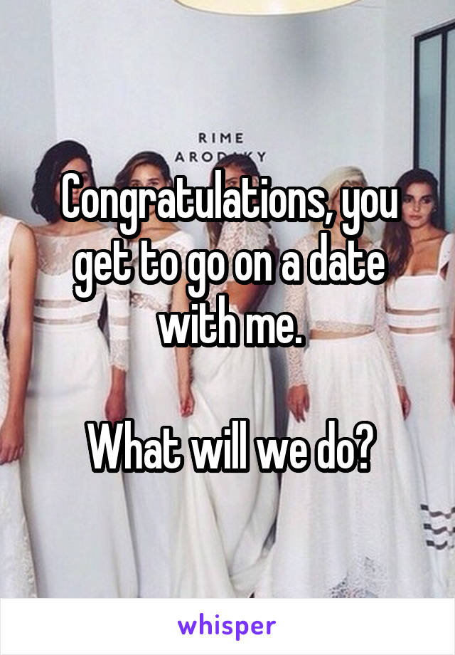 Congratulations, you get to go on a date with me.  What will we do?