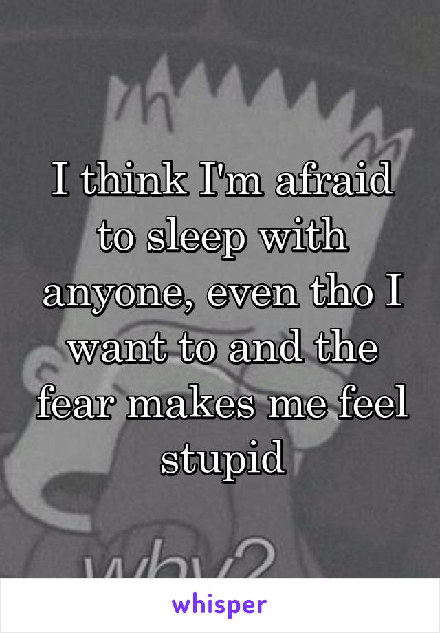 I think I'm afraid to sleep with anyone, even tho I want to and the fear makes me feel stupid