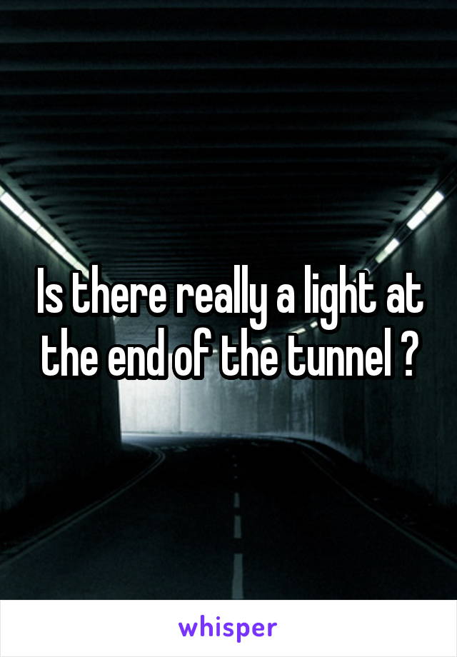 Is there really a light at the end of the tunnel ?