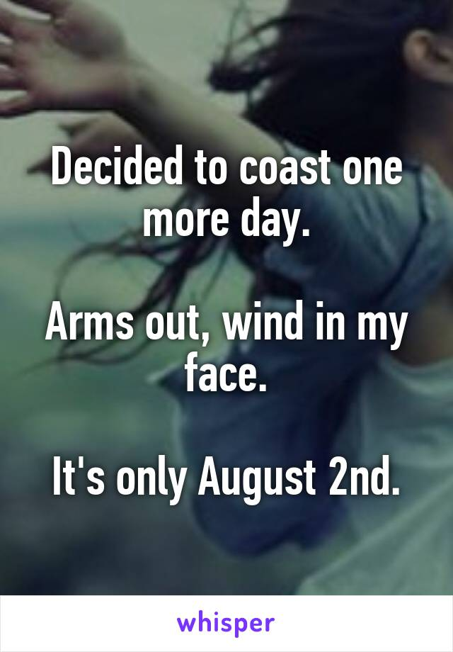Decided to coast one more day.  Arms out, wind in my face.  It's only August 2nd.