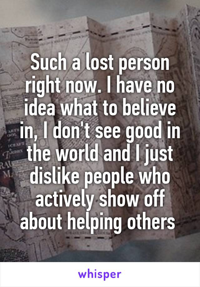 Such a lost person right now. I have no idea what to believe in, I don't see good in the world and I just dislike people who actively show off about helping others