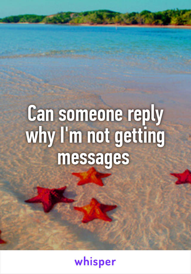 Can someone reply why I'm not getting messages