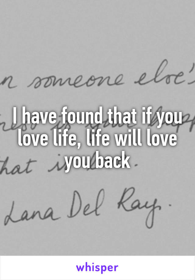 I have found that if you love life, life will love you back