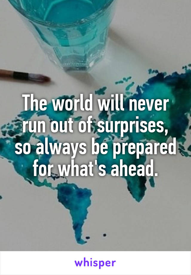 The world will never run out of surprises, so always be prepared for what's ahead.