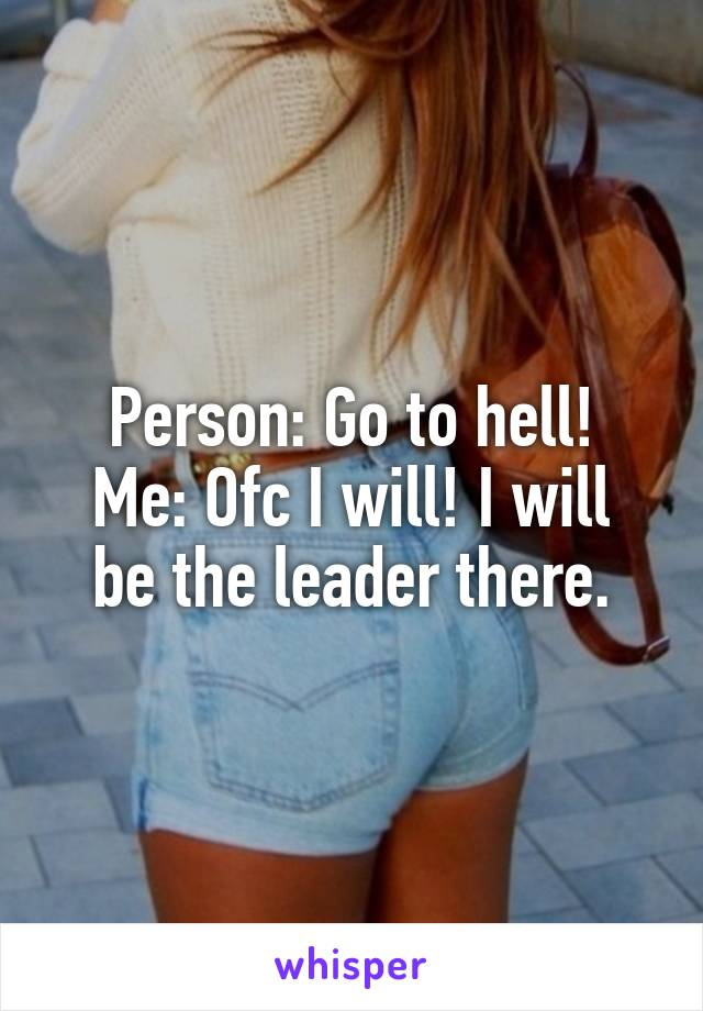 Person: Go to hell! Me: Ofc I will! I will be the leader there.
