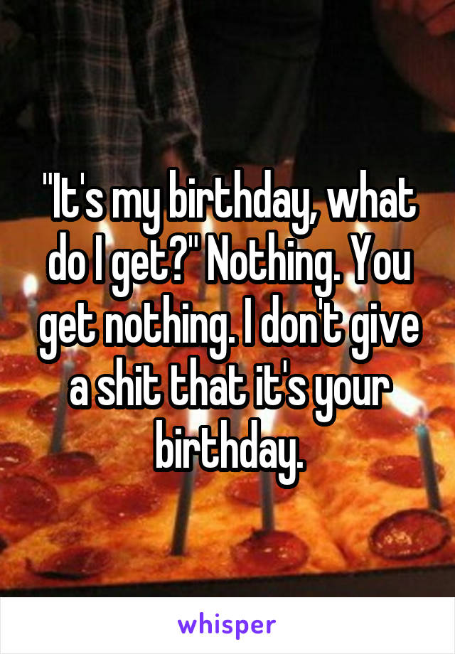 """It's my birthday, what do I get?"" Nothing. You get nothing. I don't give a shit that it's your birthday."