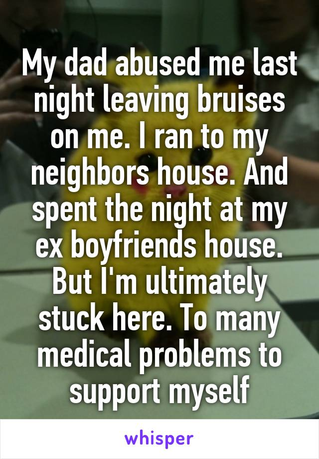 My dad abused me last night leaving bruises on me. I ran to my neighbors house. And spent the night at my ex boyfriends house. But I'm ultimately stuck here. To many medical problems to support myself