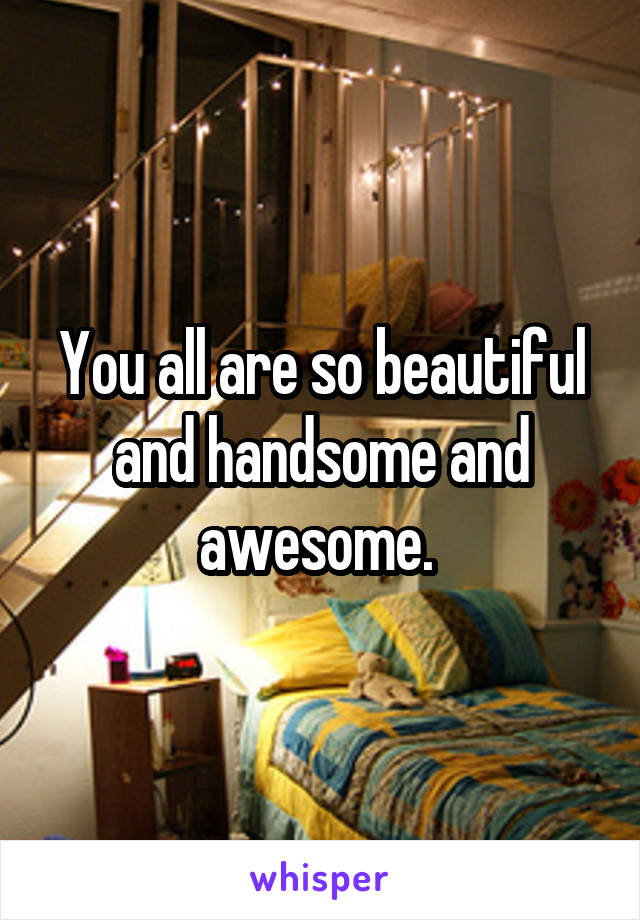 You all are so beautiful and handsome and awesome.