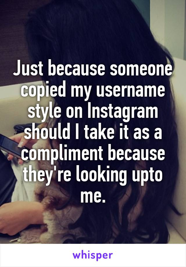 Just because someone copied my username style on Instagram should I take it as a compliment because they're looking upto me.