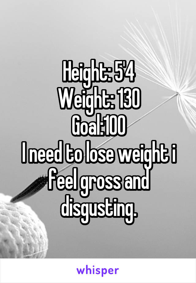 Height: 5'4 Weight: 130 Goal:100 I need to lose weight i feel gross and disgusting.