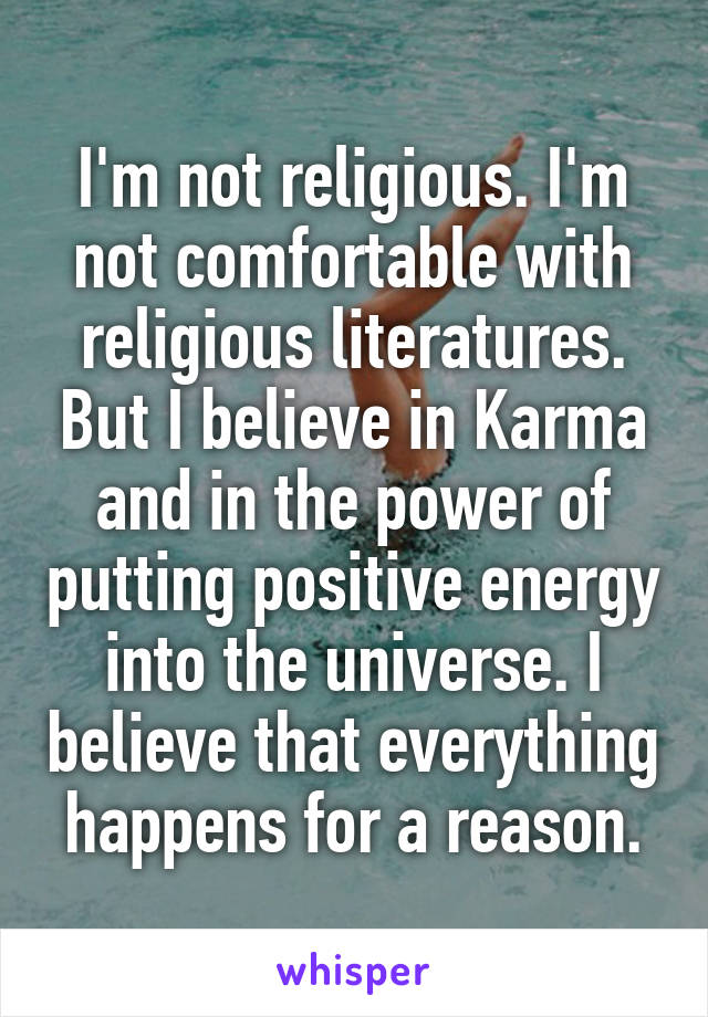I'm not religious. I'm not comfortable with religious literatures. But I believe in Karma and in the power of putting positive energy into the universe. I believe that everything happens for a reason.