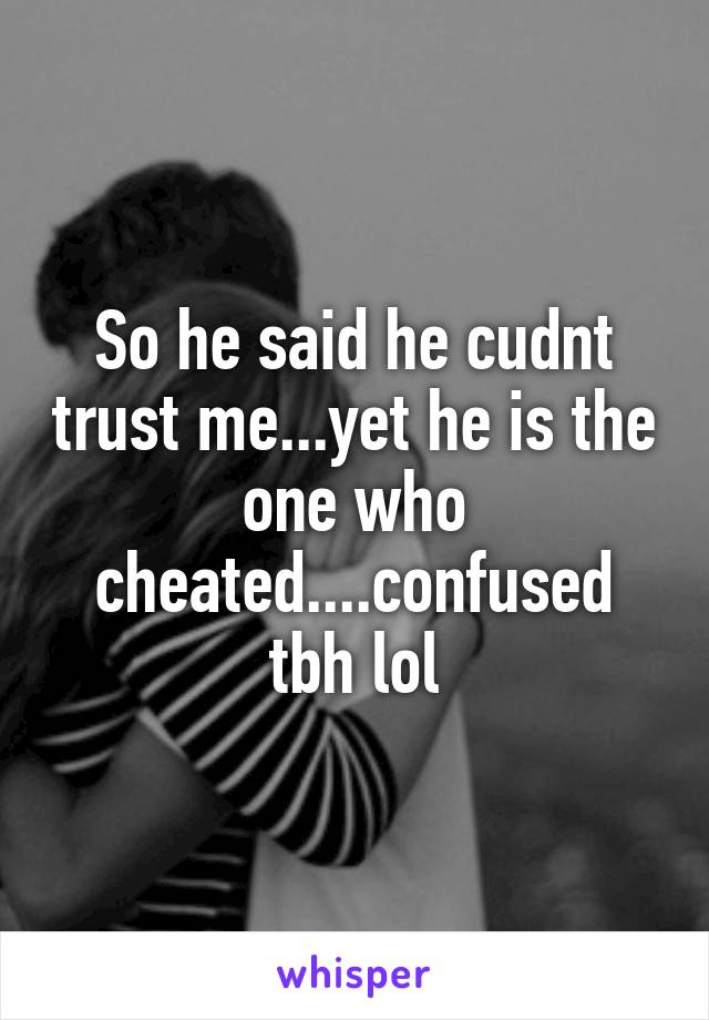 So he said he cudnt trust me...yet he is the one who cheated....confused tbh lol