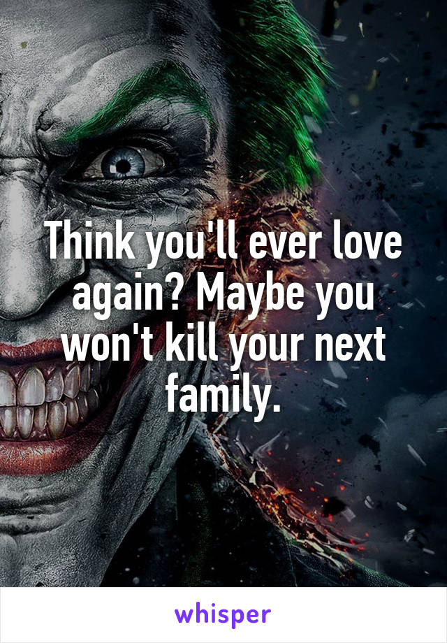 Think you'll ever love again? Maybe you won't kill your next family.