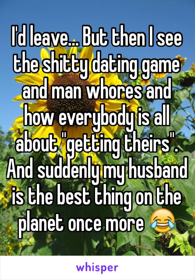 "I'd leave... But then I see the shitty dating game and man whores and how everybody is all about ""getting theirs"". And suddenly my husband is the best thing on the planet once more 😂"