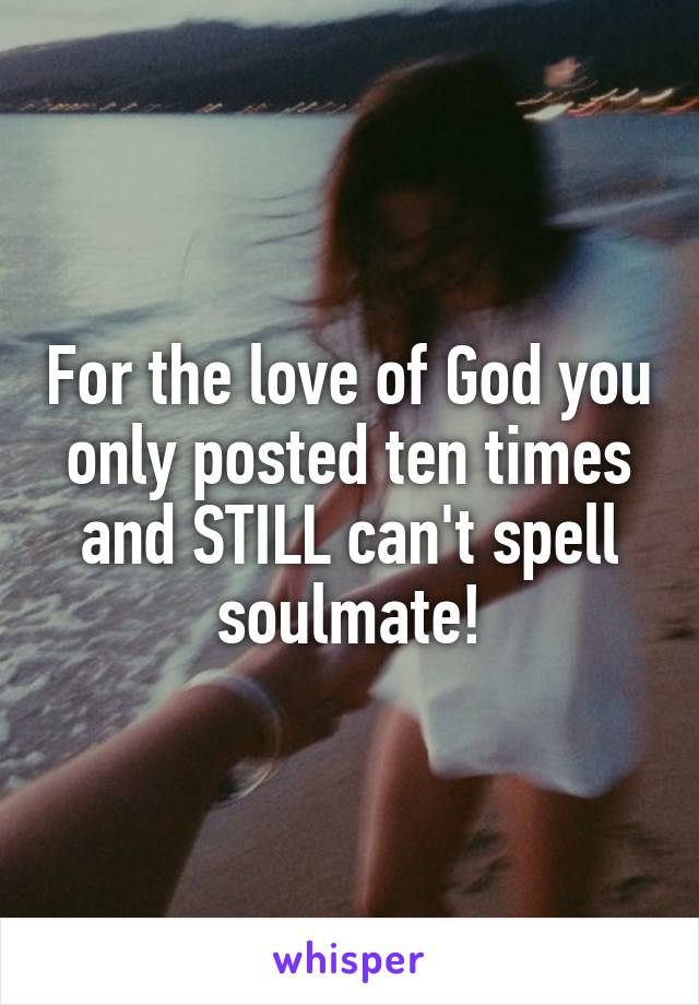 For the love of God you only posted ten times and STILL can't spell soulmate!
