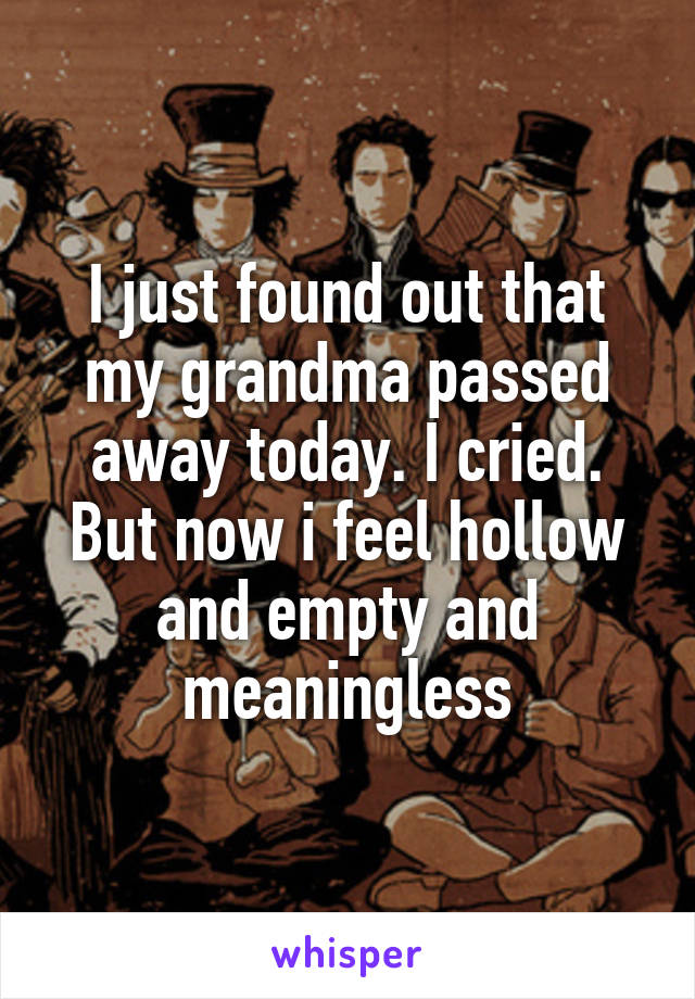 I just found out that my grandma passed away today. I cried. But now i feel hollow and empty and meaningless