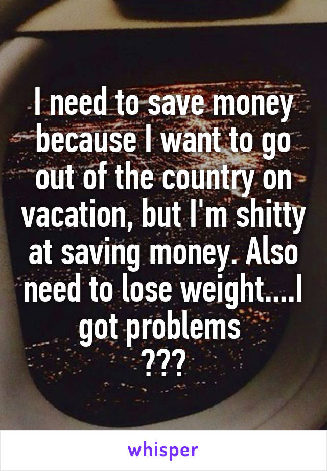 I need to save money because I want to go out of the country on vacation, but I'm shitty at saving money. Also need to lose weight....I got problems  😫😫😫