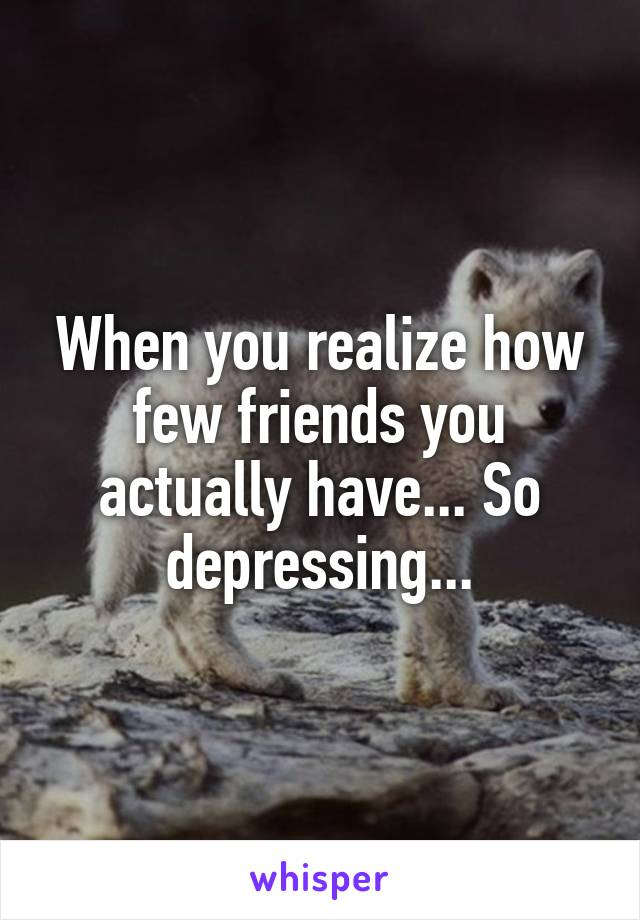 When you realize how few friends you actually have... So depressing...