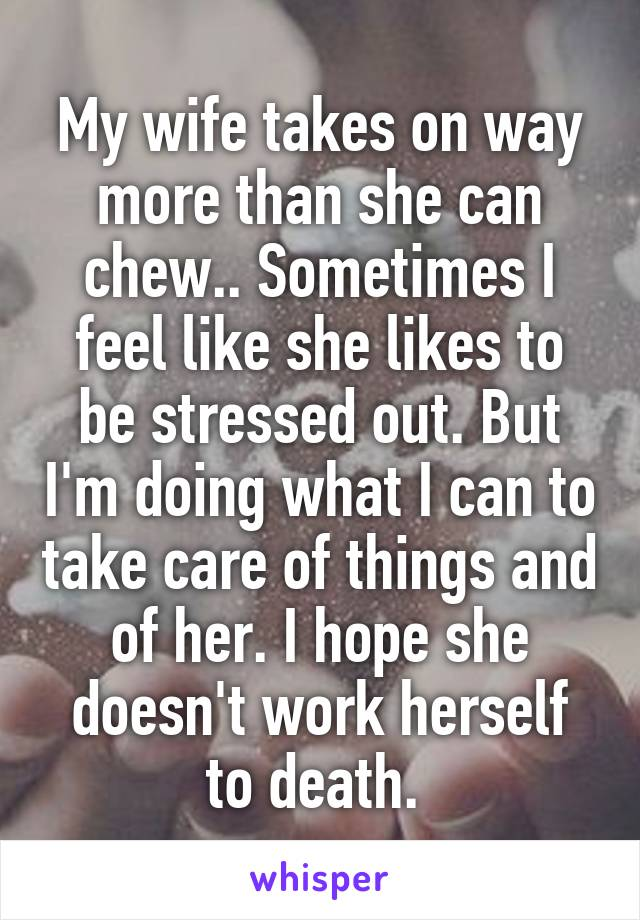 My wife takes on way more than she can chew.. Sometimes I feel like she likes to be stressed out. But I'm doing what I can to take care of things and of her. I hope she doesn't work herself to death.