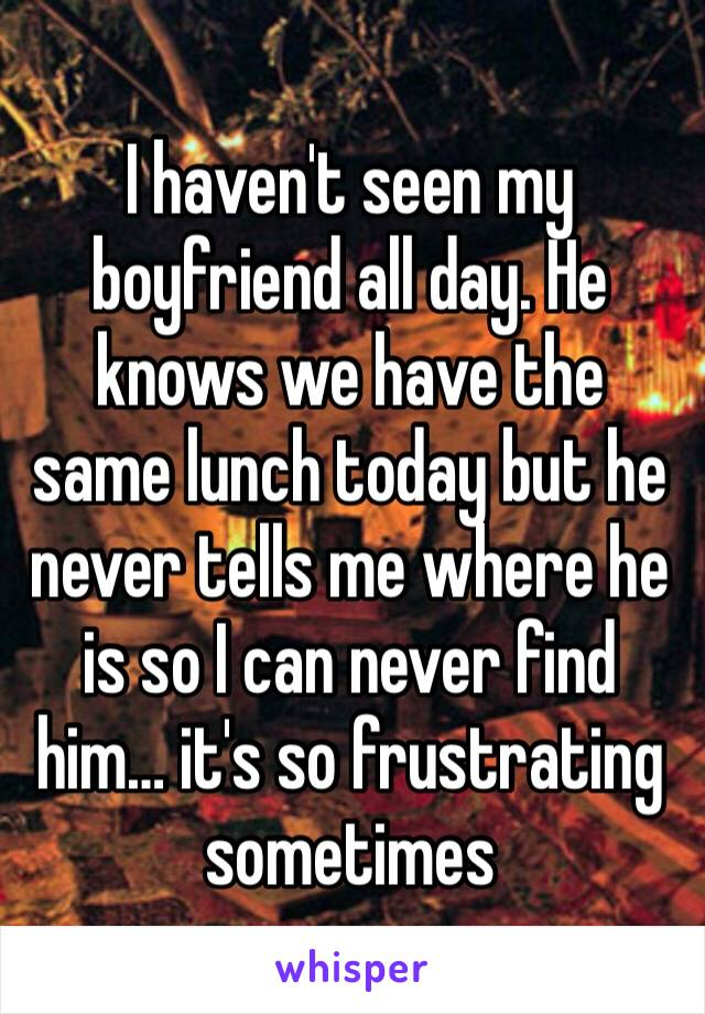 I haven't seen my boyfriend all day. He knows we have the same lunch today but he never tells me where he is so I can never find him… it's so frustrating sometimes