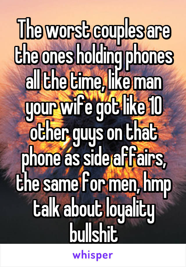 The worst couples are the ones holding phones all the time, like man your wife got like 10 other guys on that phone as side affairs, the same for men, hmp talk about loyality bullshit
