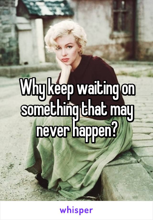 Why keep waiting on something that may never happen?