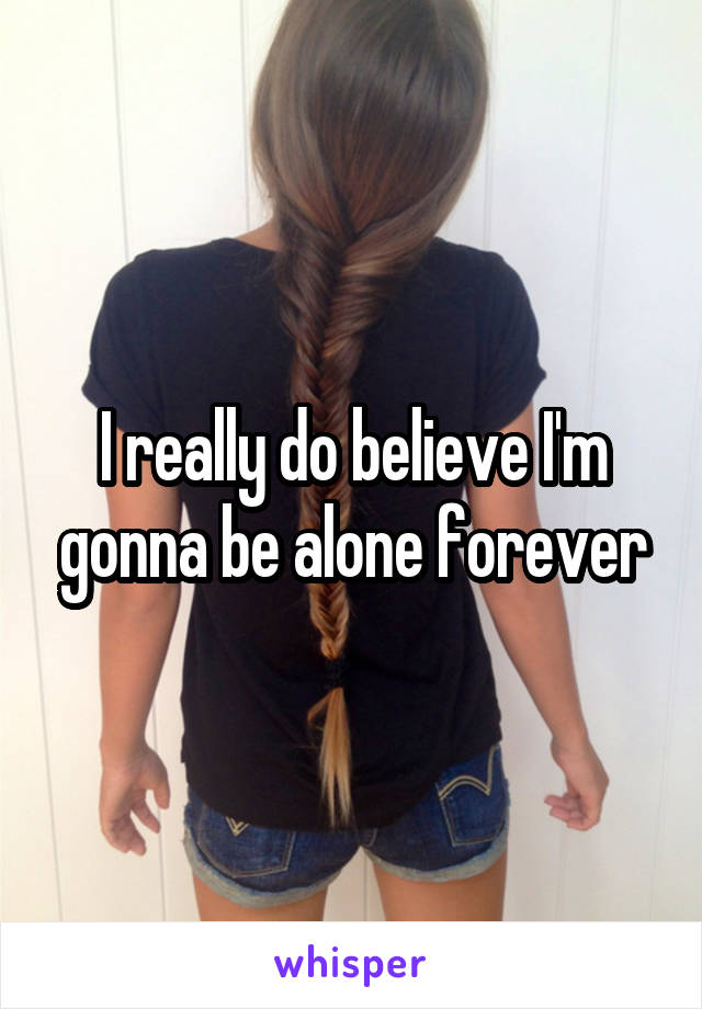 I really do believe I'm gonna be alone forever