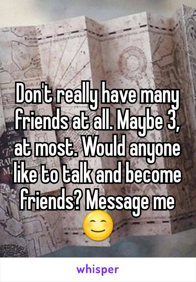Don't really have many friends at all. Maybe 3, at most. Would anyone like to talk and become friends? Message me 😊