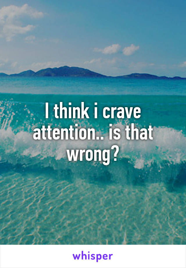 I think i crave attention.. is that wrong?