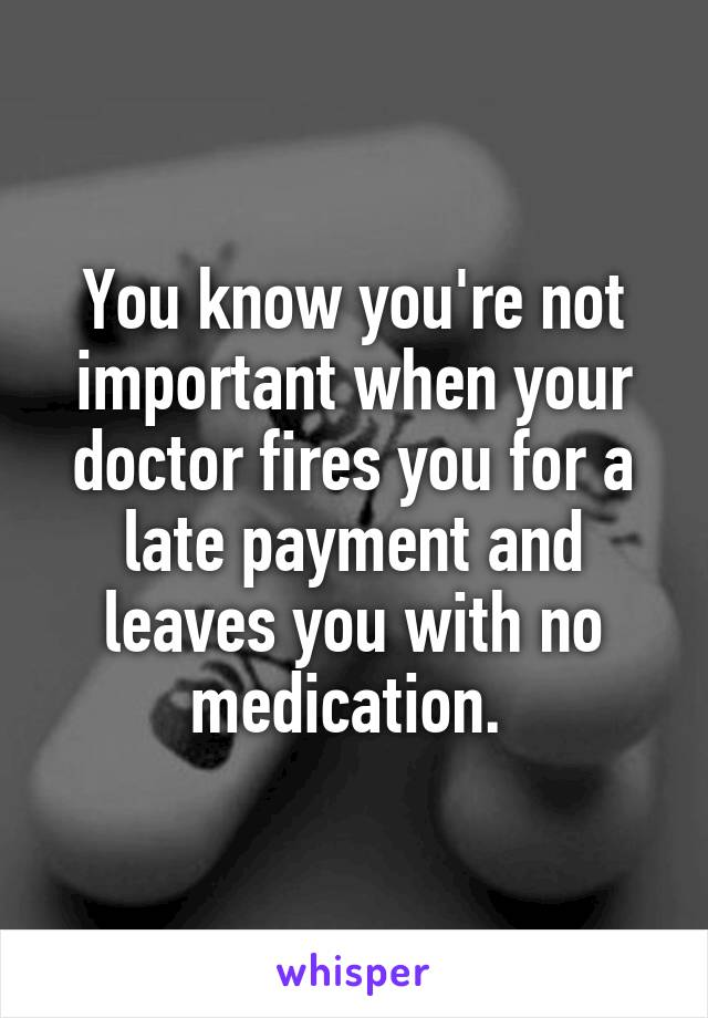 You know you're not important when your doctor fires you for a late payment and leaves you with no medication.