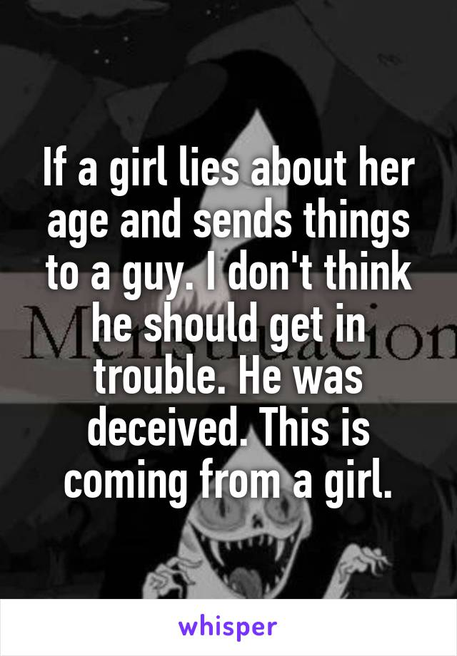 If a girl lies about her age and sends things to a guy. I don't think he should get in trouble. He was deceived. This is coming from a girl.