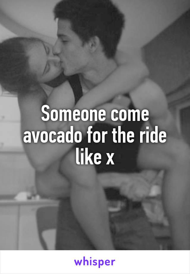 Someone come avocado for the ride like x
